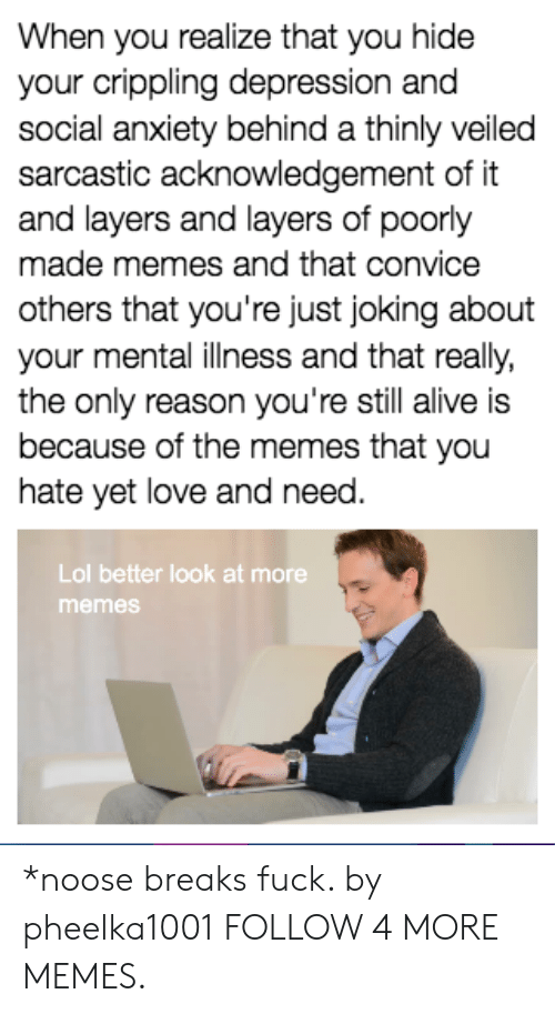 Better Look: When you realize that you hide  your crippling depression and  social anxiety behind a thinly veiled  sarcastic acknowledgement of it  and layers and layers of poorly  made memes and that convice  others that you're just joking about  your mental ilness and that really,  the only reason you're still alive is  because of the memes that you  hate yet love and need.  Lol better look at more  memes *noose breaks fuck. by pheelka1001 FOLLOW 4 MORE MEMES.