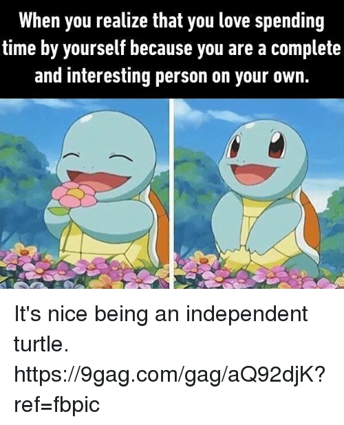 9gag, Dank, and Love: When you realize that you love spending  time by yourself because you are a complete  and interesting person on your own. It's nice being an independent turtle. https://9gag.com/gag/aQ92djK?ref=fbpic