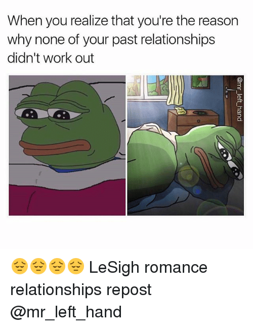 Relationships, Work, and Dank Memes: When you realize that you're the reason  why none of your past relationships  didn't work out 😔😔😔😔 LeSigh romance relationships repost @mr_left_hand
