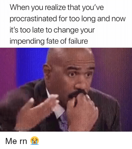 Change, Failure, and Fate: When you realize that you've  procrastinated for too long and now  it's too late to change your  impending fate of failure Me rn 😭