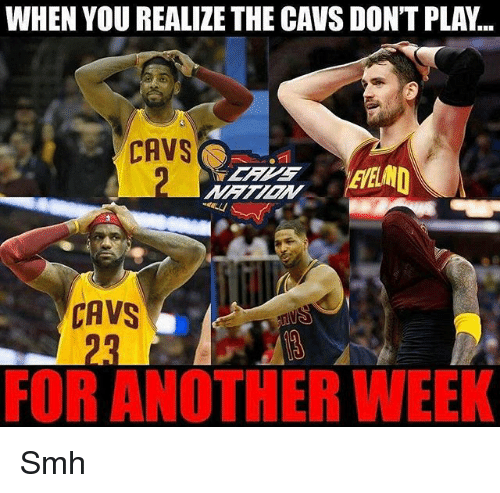 Cavs, Memes, and Smh: WHEN YOU REALIZE THE CAVS DONT PLA...  CAVS  CAVS  FOR ANOTHER WEEK Smh
