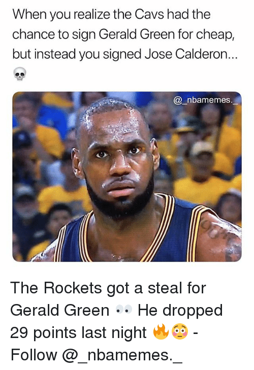 Cavs, Memes, and 🤖: When you realize the Cavs had the  chance to sign Gerald Green for cheap,  but instead you signed Jose Calderon..  @_nbamemes The Rockets got a steal for Gerald Green 👀 He dropped 29 points last night 🔥😳 - Follow @_nbamemes._