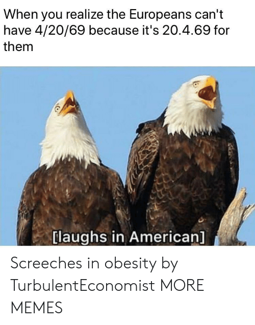 obesity: When you realize the Europeans can't  have 4/20/69 because it's 20.4.69 for  them  [laughs in American] Screeches in obesity by TurbulentEconomist MORE MEMES