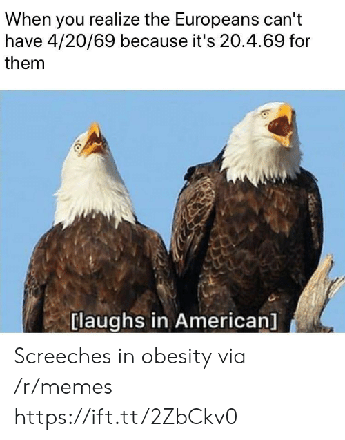 obesity: When you realize the Europeans can't  have 4/20/69 because it's 20.4.69 for  them  [laughs in American] Screeches in obesity via /r/memes https://ift.tt/2ZbCkv0