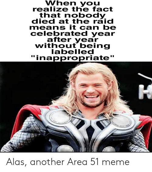 "Celebrated: When you  realize the fact  that nobody  died at the raid  means it can be  celebrated year  after year  without being  labelled  ""inappropriate  I Alas, another Area 51 meme"