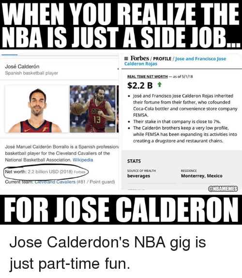 Cleveland Cavaliers: WHEN YOU REALIZE THE  NBA IS JUST A SIDE JOB  E Forbes/ PROFILE /Jose and Francisco Jose  Calderon Rojas  José Calderón  Spanish basketball player  REALTİMENETWORTH-as of 5/1/18  $2.2 B t  José and Francisco Jose Calderon Rojas inherited  their fortune from their father, who cofounded  Coca-Cola bottler and convenience store company  FEMSA.  Their stake in that company is close to 7%.  The Calderón brothers keep a very low profile,  while FEMSA has been expanding its activities into  creating a drugstore and restaurant chains.  13  .  José Manuel Calderón Borrallo is a Spanish professiona  basketball player for the Cleveland Cavaliers of the  National Basketball Association. Wikipedia  STATS  SOURCE OF WEALTH  beverages  RESIDENCE  Net worth: 2.2 billion USD (2018) Forbes  CurrentTeam ceverand Cavaliers (#81 / Point guard)  Monterrey, Mexico  @NBAMEMES  FOR JOSE CALDERON Jose Calderdon's NBA gig is just part-time fun.