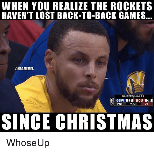 gsw: WHEN YOU REALIZE THE ROCKETS  HAVEN'T LOST BACK-TO-BACK GAMES,  @NBAMEMES  WARRIORS LEAD 1-0  GSW 29 HOU 38  2ND 7:58 24  SINCE CHRISTMAS WhoseUp