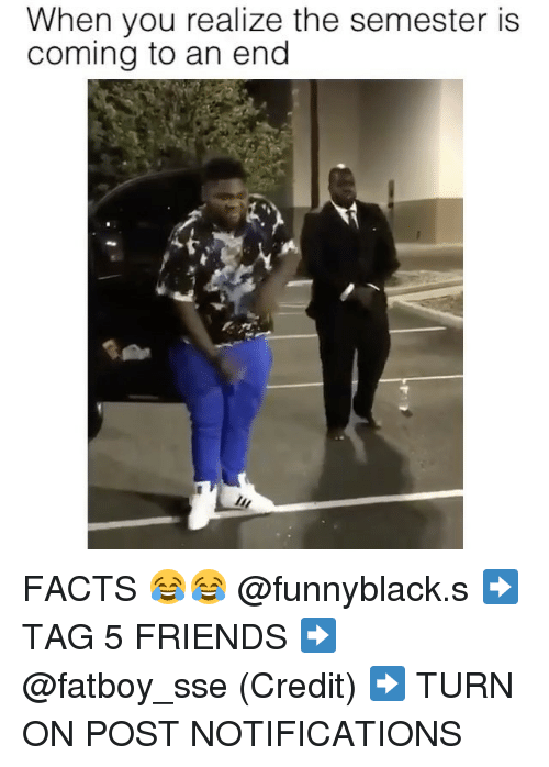 Facts, Friends, and Dank Memes: When you realize the semester is  coming to an end FACTS 😂😂 @funnyblack.s ➡️ TAG 5 FRIENDS ➡️ @fatboy_sse (Credit) ➡️ TURN ON POST NOTIFICATIONS