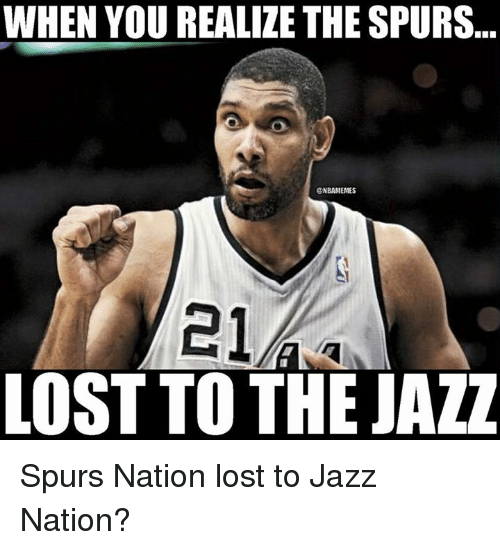 spurs nation: WHEN YOU REALIZE THE SPURS.  ONBAMEMES  21  LOST TO THE JAZZ Spurs Nation lost to Jazz Nation?