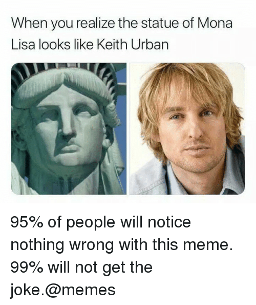 Meme, Memes, and Mona Lisa: When you realize the statue of Mona  Lisa looks like Keith Urban 95% of people will notice nothing wrong with this meme. 99% will not get the joke.@memes