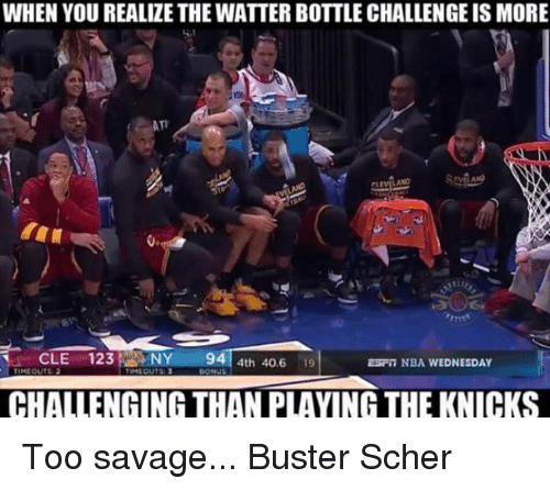Memes, Nba, and Wednesday: WHEN YOU REALIZE THE WATTER BOTTLE CHALLENGE IS MORE  ATT  LANO  CLE 123  NY  BONUS  4th 40.6  19  94  ESF NBA WEDNESDAY  CHALLENGING THAN PLAYING THE KNICKS Too savage...   Buster Scher