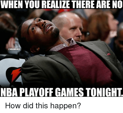 nba playoff: WHEN YOU REALIZE THERE ARE NO  @NBAMEMES  NBA PLAYOFF GAMES TONIGHT How did this happen?