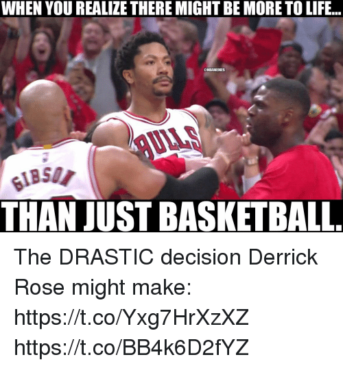 Basketball, Derrick Rose, and Life: WHEN YOU REALIZE THERE MIGHT BE MORE TO LIFE...  @NBAMEMES  UILS  THAN JUST BASKETBALL The DRASTIC decision Derrick Rose might make: https://t.co/Yxg7HrXzXZ https://t.co/BB4k6D2fYZ