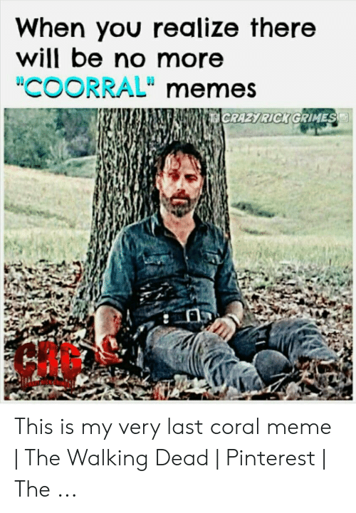 "Coral Meme: When you realize there  will be no more  ""COORRAL"" memes This is my very last coral meme 