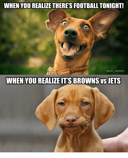 Memes, Nfl, and Browns: WHEN YOU REALIZE THERE'S FOOTBALLTONIGHT!  @NFL MEMES  WHEN YOU REALIZE IT'S BROWNS VS JETS