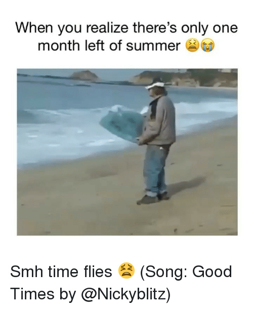 Funny, Smh, and Summer: When you realize there's only one  month left of summer Smh time flies 😫 (Song: Good Times by @Nickyblitz)