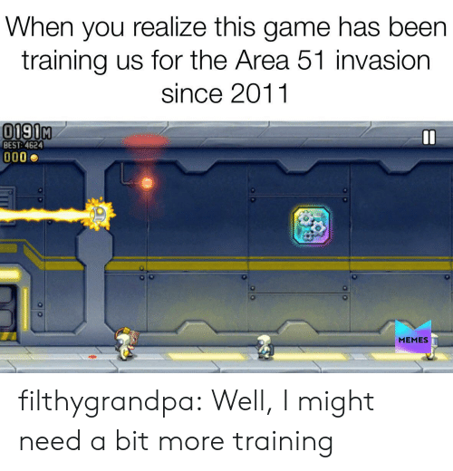 invasion: When you realize this game has been  training us for the Area 51 invasion  since 2011  0190M  BEST: 4624  MEMES filthygrandpa:  Well, I might need a bit more training