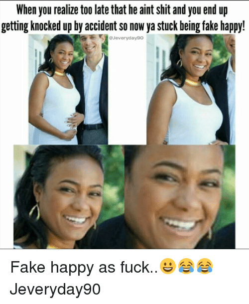 Fake, Memes, and Shit: When you realize too late that he aint shit and you end up  getting knocked up by accident so now ya stuck being fake happy!  Jeveryday9o Fake happy as fuck..😀😂😂 Jeveryday90