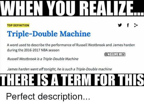 Russel Westbrook: WHEN YOU REALIZE  TOP DEFINITION  Triple-Double Machine  A word used to describe the performance of Russell Westbrook and James harden  during the 2016-2017 NBA season  @NBAMEMESS  Russell Westbrook is a Triple-Double Machine  James harden went off tonight, he is such a Triple-Double machine  THERE IS A TERM FOR THIS Perfect description...