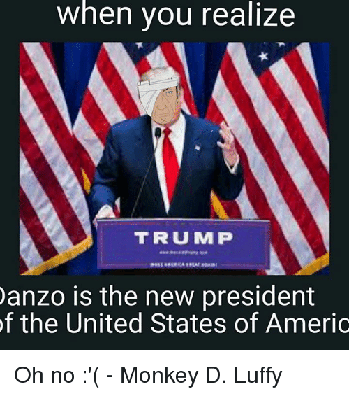 United Stated: when you realize  TRUMP  anzo is the new president  of the United States of Americ Oh no :'(  - Monkey D. Luffy