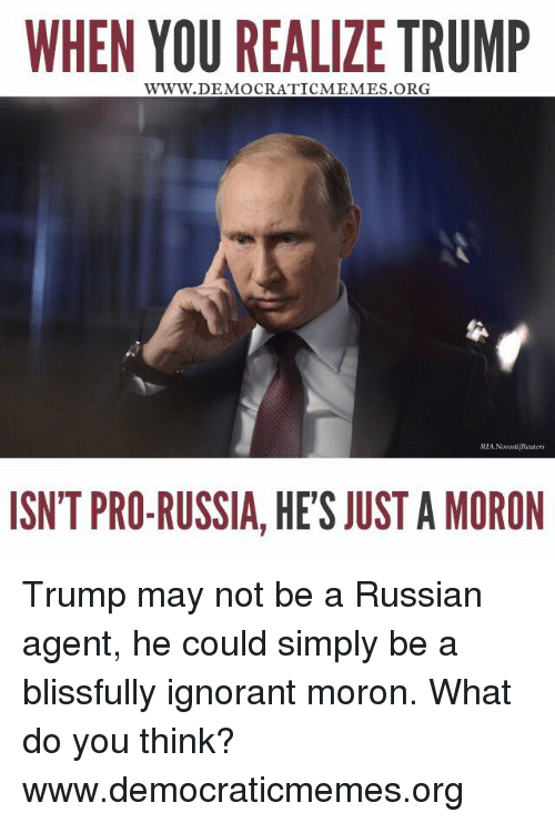 Memes, Russia, and Pro: WHEN YOU REALIZE TRUMP  WWW. DEMOCRATICMEMES ORG  RIA NovostijReuters  ISN'T PRO-RUSSIA, HE'S JUST A MORON Trump may not be a Russian agent, he could simply be a blissfully ignorant moron. What do you think?   www.democraticmemes.org
