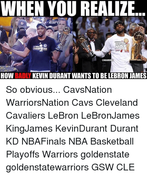 Basketball, Cavs, and Cleveland Cavaliers: WHEN YOU REALIZE  UNBAMEMES  How  BADLY  KEVIN DURANT WANTS TO BE LEBRON JAMES So obvious... CavsNation WarriorsNation Cavs Cleveland Cavaliers LeBron LeBronJames KingJames KevinDurant Durant KD NBAFinals NBA Basketball Playoffs Warriors goldenstate goldenstatewarriors GSW CLE
