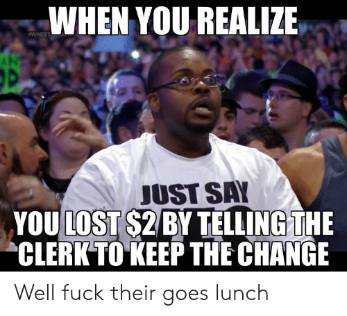 "wrest: WHEN YOU REALIZE  #WREST  JUST SAY  YOU LOST $2 BY TELLING THE  ""CLERK TO KEEP TНЕ СНANGE Well fuck their goes lunch"