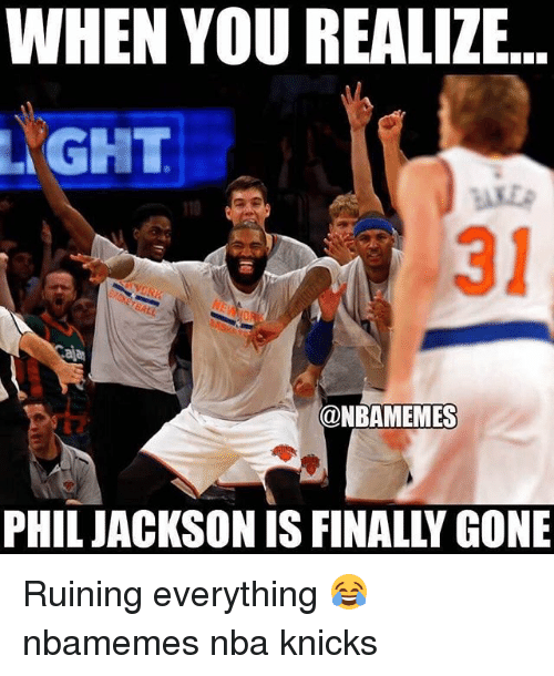 Andrew Bogut, Basketball, and New York Knicks: WHEN YOU REALIZE  YGHT  110  31  aja  @NBAMEMES  PHIL JACKSON IS FINALLY GONE Ruining everything 😂 nbamemes nba knicks
