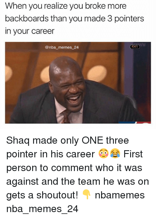Memes, Nba, and Shaq: When you realize you broke more  backboards than you made 3 pointers  in your career  @nba memes 24  K41 Shaq made only ONE three pointer in his career 😳😂 First person to comment who it was against and the team he was on gets a shoutout! 👇 nbamemes nba_memes_24