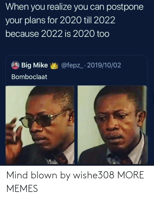 when you realize: When you realize you can postpone  your plans for 2020 till 2022  because 2022 is 2020 too  @fepz_ 2019/10/02  Big Mike  Bomboclaat Mind blown by wishe308 MORE MEMES