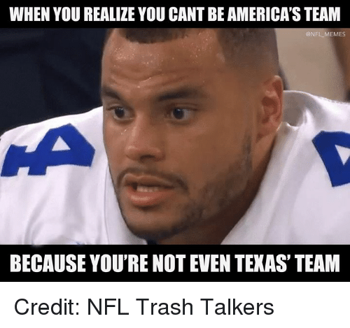 Memes, Nfl, and Trash: WHEN YOU REALIZE YOU CANT BE AMERICA'S TEAM  @NFL MEMES  BECAUSE YOU'RE NOT EVEN TEXAS' TEAM Credit: NFL Trash Talkers