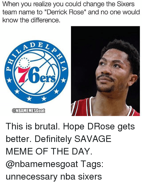 "Definitely, Derrick Rose, and Meme: When you realize you could change the Sixers  team name to ""Derrick Rose"" and no one would  know the difference.  A D E  ELP  LAD  ers  @NBAMEMESGoan  ONBAMEMESGoat This is brutal. Hope DRose gets better. Definitely SAVAGE MEME OF THE DAY. @nbamemesgoat Tags: unnecessary nba sixers"