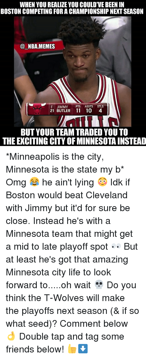 Friends, Life, and Memes: WHEN YOU REALIZE YOU COULD'VE BEEN IN  BOSTON COMPETING FOR A CHAMPIONSHIP NEXT SEASON  @ NBA.MEMES  F JIMMY PTS ASSTS STLS  21 BUTLER 11 10 4  BUT YOUR TEAM TRADED YOU TO  THE EXCITING CITY OF MINNESOTA INSTEAD *Minneapolis is the city, Minnesota is the state my b* Omg 😂 he ain't lying 😳 Idk if Boston would beat Cleveland with Jimmy but it'd for sure be close. Instead he's with a Minnesota team that might get a mid to late playoff spot 👀 But at least he's got that amazing Minnesota city life to look forward to.....oh wait 💀 Do you think the T-Wolves will make the playoffs next season (& if so what seed)? Comment below 👌 Double tap and tag some friends below! 👍⬇