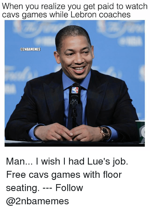 Cavs, Nba, and Free: When you realize you get paid to watch  cavs games while Lebron coaches  @2NBAMEMES Man... I wish I had Lue's job. Free cavs games with floor seating. --- Follow @2nbamemes