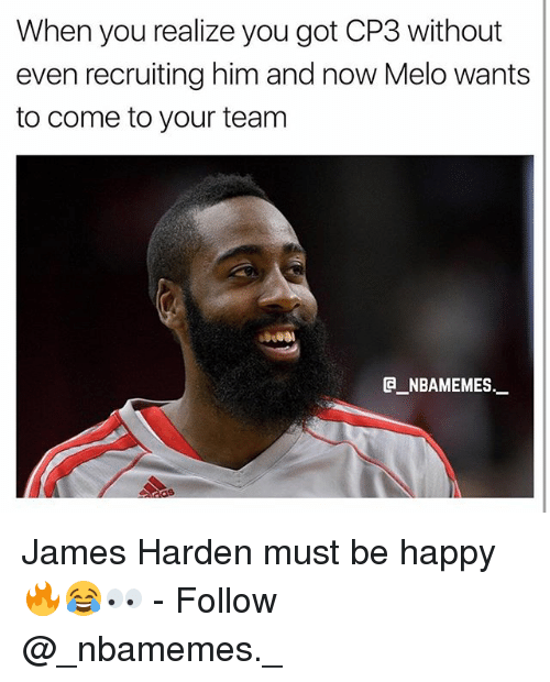 James Harden, Memes, and Happy: When you realize you got CP3 without  even recruiting him and now Melo wants  to come to your team  @_ABAMEMEs.一  8 James Harden must be happy 🔥😂👀 - Follow @_nbamemes._