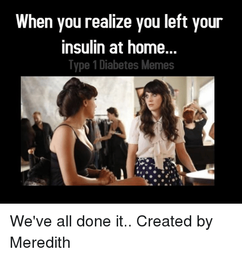 Diabetic Memes: When you realize you left your  insulin at home.  Type 1 Diabetes Memes We've all done it..  Created by Meredith