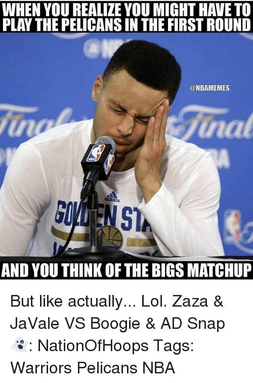 Boogies: WHEN YOU REALIZE YOU MIGHT HAVE TO  PLAY THE PELICANSIN THE FIRSTROUND  ONBAMEMES  Sinat  AND YOU THINK OF THE BIGS MATCHUP But like actually... Lol. Zaza & JaVale VS Boogie & AD Snap👻: NationOfHoops Tags: Warriors Pelicans NBA