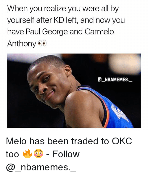 Carmelo Anthony, Memes, and Paul George: When you realize you were all by  yourself after KD left, and now you  have Paul George and Carmelo  Anthony  _NBAMEMES._ Melo has been traded to OKC too 🔥😳 - Follow @_nbamemes._