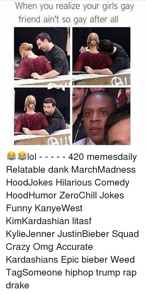 Drake, Memes, and Rap: When you realize your girls gay  friend ain't so gay after all 😂😂lol - - - - - 420 memesdaily Relatable dank MarchMadness HoodJokes Hilarious Comedy HoodHumor ZeroChill Jokes Funny KanyeWest KimKardashian litasf KylieJenner JustinBieber Squad Crazy Omg Accurate Kardashians Epic bieber Weed TagSomeone hiphop trump rap drake