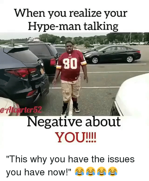 "hype man: When you realize your  Hype-man talking  rter5  Negative about  YOU!!! ""This why you have the issues you have now!"" 😂😂😂😂"