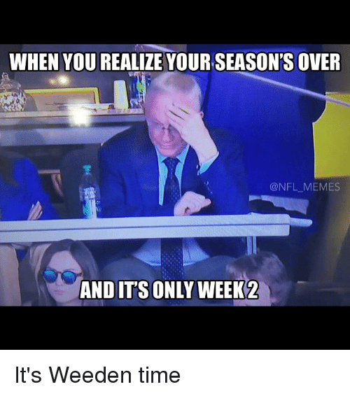 meme: WHEN YOU REALIZE YOUR SEASON'S OVER  @NFL MEMES  AND ITS ONLY WEEK 2 It's Weeden time