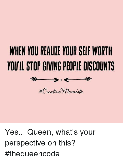 Creativer: WHEN YOU REALIZE YOUR SELF WORTH  YOULL STOP GIVING PEOPLE DISCOUNTS  #Creative Thomusta Yes... Queen, what's your perspective on this?#thequeencode