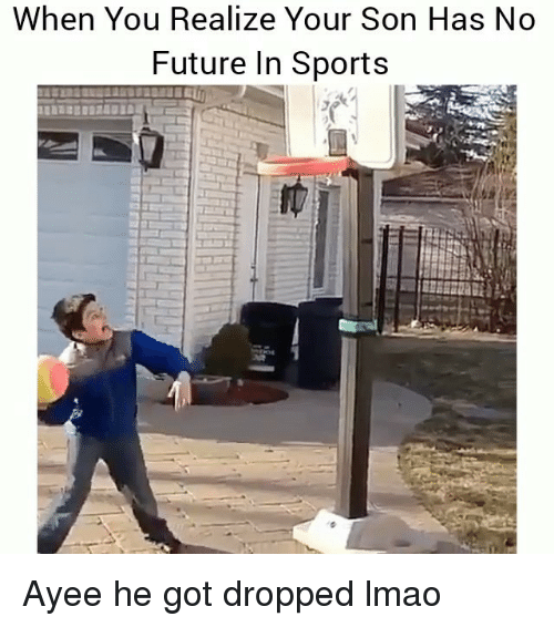Funny, Future, and Lmao: When You Realize Your Son Has No  Future In Sports Ayee he got dropped lmao