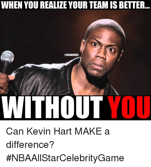 NBA: WHEN YOU REALIZE YOUR TEAM IS BETTER  NBAMEMES  WITHOUT  YOU Can Kevin Hart MAKE a difference? #NBAAllStarCelebrityGame