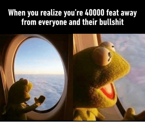 Dank, Bullshit, and 🤖: When you realize you're 40000 feat away  from everyone and their bullshit