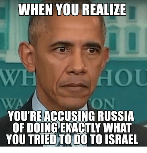 Memes, Israel, and Russia: WHEN YOU REALIZE  YOU'RE ACCUSING RUSSIA  OF DOINGEXACTLY WHAT  YOU TRIED TO DO TO ISRAEL