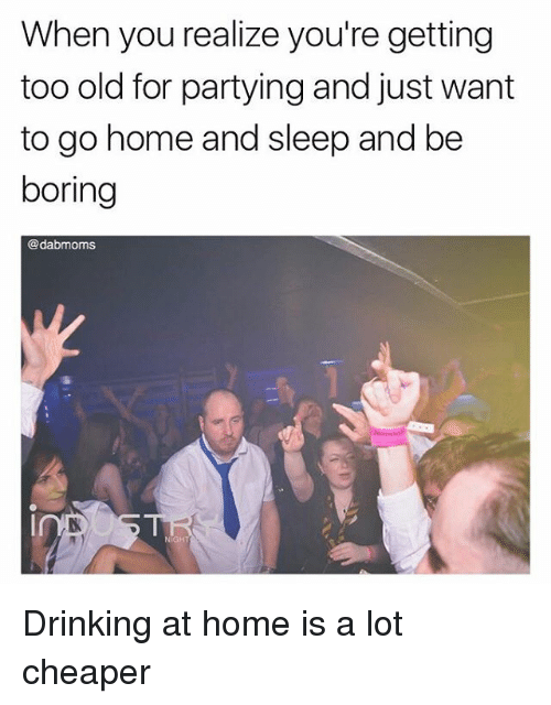 Drinking, Memes, and Home: When you realize you're getting  too old for partying and just want  to go home and sleep and be  boring  @dabmoms Drinking at home is a lot cheaper