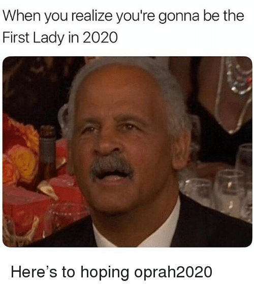 Memes, 🤖, and First: When you realize you're gonna be the  First Lady in 2020 Here's to hoping oprah2020