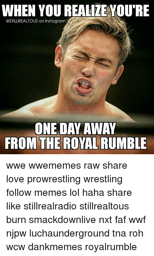 royal rumble: WHEN YOU REALIZE YOU'RE  @STILLREALTOUS on Instagram  ONE DAY AWAY  FROM THE ROYAL RUMBLE wwe wwememes raw share love prowrestling wrestling follow memes lol haha share like stillrealradio stillrealtous burn smackdownlive nxt faf wwf njpw luchaunderground tna roh wcw dankmemes royalrumble