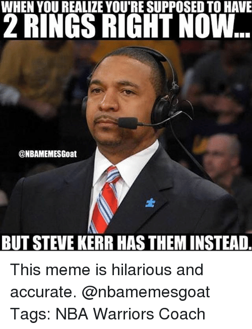 Meme, Memes, and Nba: WHEN YOU REALIZE YOU'RE SUPPOSED TO HAVE  RINGS RIGHT NOW  @NBAMEMESGoat  BUT STEVE KERR HASTHEMINSTEAD This meme is hilarious and accurate. @nbamemesgoat Tags: NBA Warriors Coach